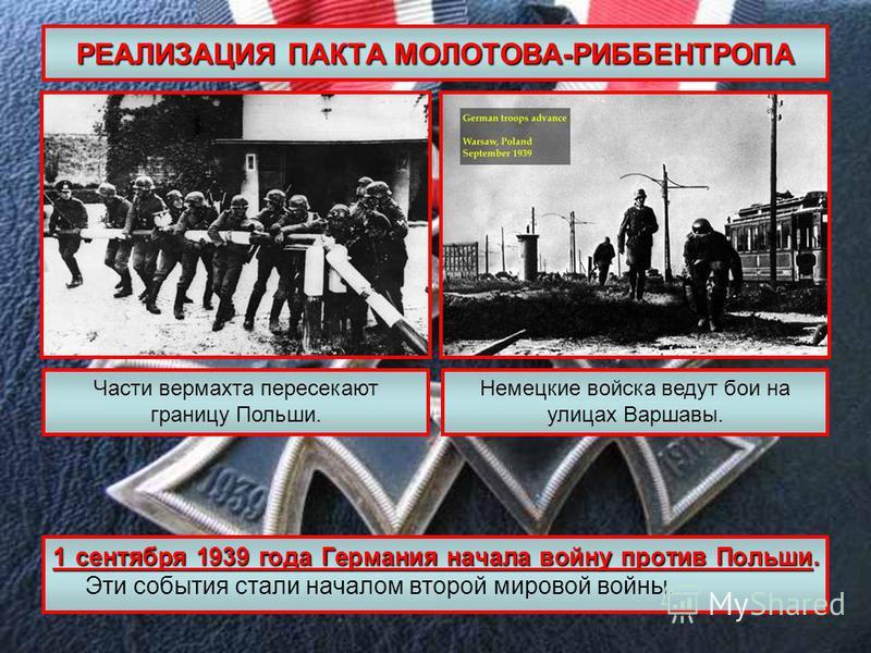 РЕАЛИЗАЦИЯ ПАКТА МОЛОТОВА-РИББЕНТРОПА 1 сентября 1939 года Германия начала войну против Польши. 1 сентября 1939 года Германия начала войну против Польши. Эти события стали началом второй мировой войны. Части вермахта пересекают границу Польши. Немецк