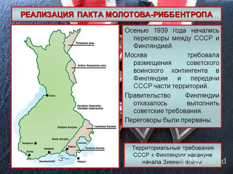 РЕАЛИЗАЦИЯ ПАКТА МОЛОТОВА-РИББЕНТРОПА Осенью 1939 года начались переговоры между СССР и Финляндией. Москва требовала размещения советского воинского контингента в Финляндии и передачи СССР части территорий. Правительство Финляндии отказалось выполнит