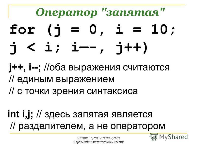 Оператор запятая for (j = 0, i = 10; j < i; i-, j++) j++, i--; //оба выражения считаются // единым выражением // с точки зрения синтаксиса int i,j; // здесь запятая является // разделителем, а не оператором
