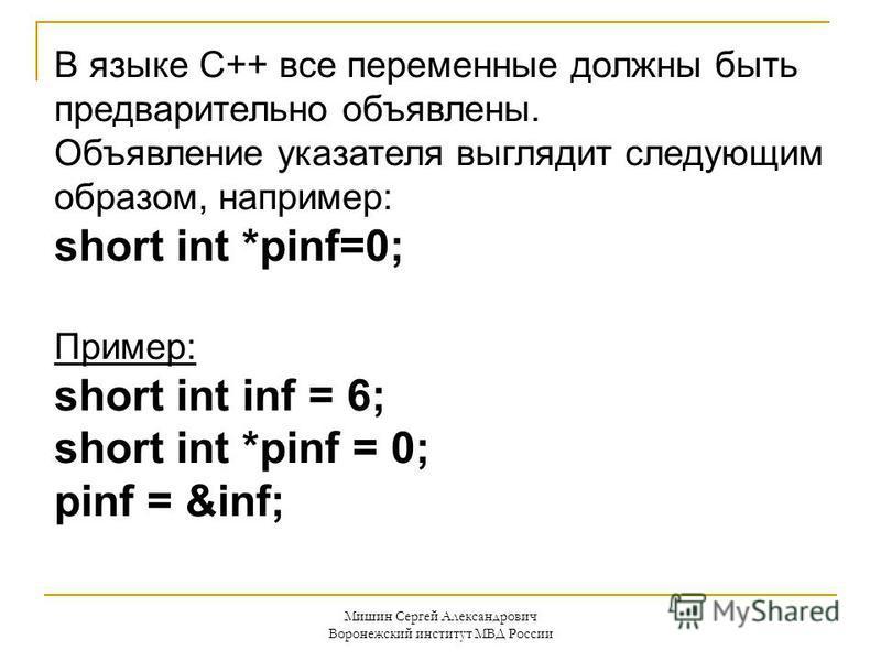 Мишин Сергей Александрович Воронежский институт МВД России В языке C++ все переменные должны быть предварительно объявлены. Объявление указателя выглядит следующим образом, например: short int *pinf=0; Пример: short int inf = 6; short int *pinf = 0;
