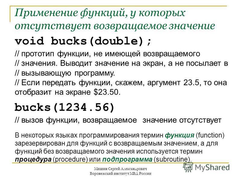 void bucks(double); // прототип функции, не имеющей возвращаемого // значения. Выводит значение на экран, а не посылает в // вызывающую программу. // Если передать функции, скажем, аргумент 23.5, то она отобразит на экране $23.50. bucks(1234.56) //
