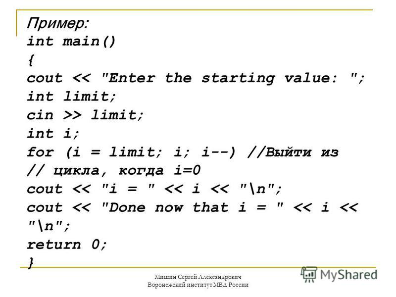 Пример: int main() { cout << Enter the starting value: ; int limit; cin >> limit; int i; for (i = limit; i; i--) //Выйти из // цикла, когда i=0 cout << i =  << i << \n; cout << Done now that i =  << i << \n; return 0; }