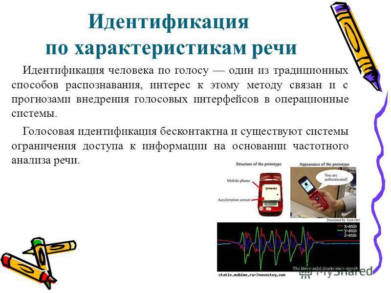 Идентификация по характеристикам речи Идентификация человека по голосу один из традиционных способов распознавания, интерес к этому методу связан и с прогнозами внедрения голосовых интерфейсов в операционные системы. Голосовая идентификация бесконтак