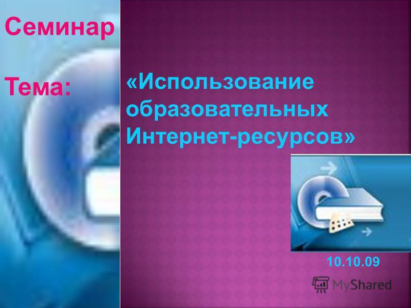 «Использование образовательных Интернет-ресурсов» Семинар Тема: 10.10.09