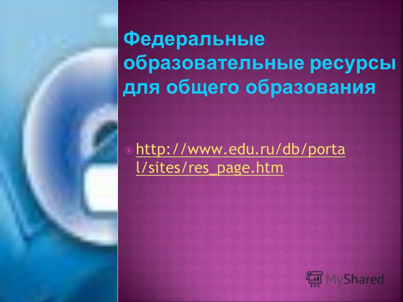 Федеральные образовательные ресурсы для общего образования http://www.edu.ru/db/porta l/sites/res_page.htm http://www.edu.ru/db/porta l/sites/res_page.htm