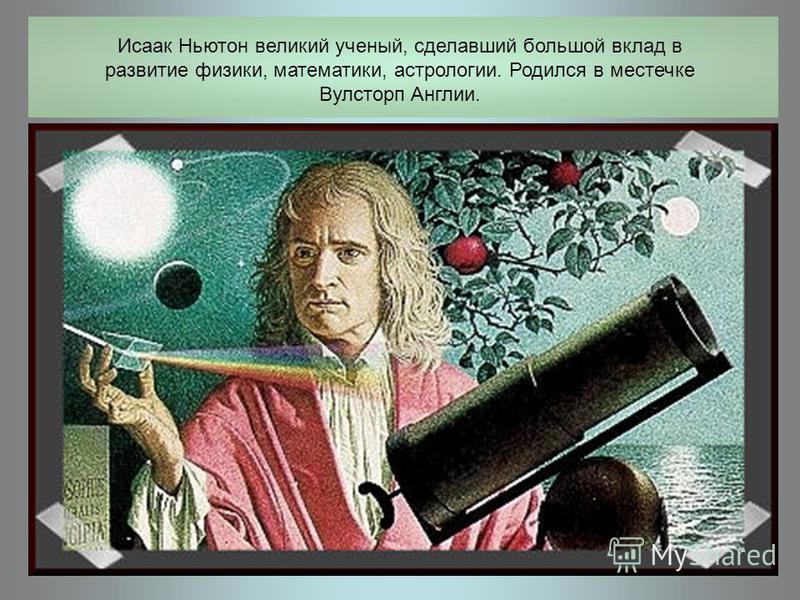 Исаак Ньютон великий ученый, сделавший большой вклад в развитие физики, математики, астрологии. Родился в местечке Вулсторп Англии.