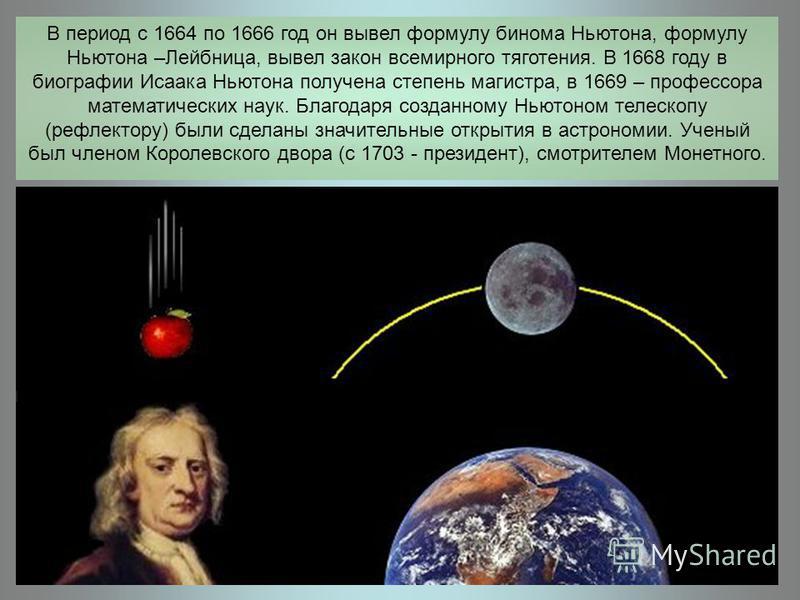 В период с 1664 по 1666 год он вывел формулу бинома Ньютона, формулу Ньютона –Лейбница, вывел закон всемирного тяготения. В 1668 году в биографии Исаака Ньютона получена степень магистра, в 1669 – профессора математических наук. Благодаря созданному