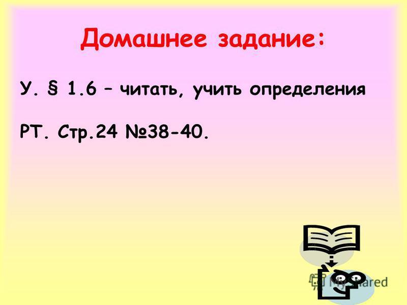 Домашнее задание: У. § 1.6 – читать, учить определения РТ. Стр.24 38-40.