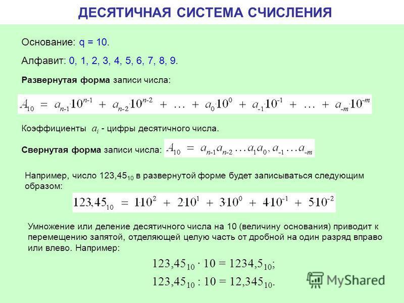 ДЕСЯТИЧНАЯ СИСТЕМА СЧИСЛЕНИЯ Основание: q = 10. Алфавит: 0, 1, 2, 3, 4, 5, 6, 7, 8, 9. Свернутая форма записи числа: Развернутая форма записи числа: Коэффициенты a i - цифры десятичного числа. Например, число 123,45 10 в развернутой форме будет запис