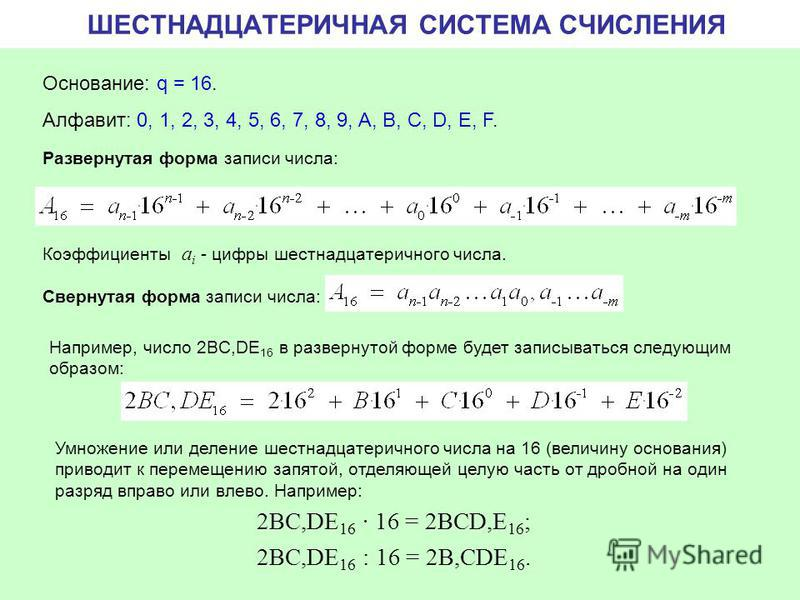 ШЕСТНАДЦАТЕРИЧНАЯ СИСТЕМА СЧИСЛЕНИЯ Основание: q = 16. Алфавит: 0, 1, 2, 3, 4, 5, 6, 7, 8, 9, A, B, C, D, E, F. Свернутая форма записи числа: Развернутая форма записи числа: Коэффициенты a i - цифры шестнадцатеричного числа. Например, число 2BC,DE 16