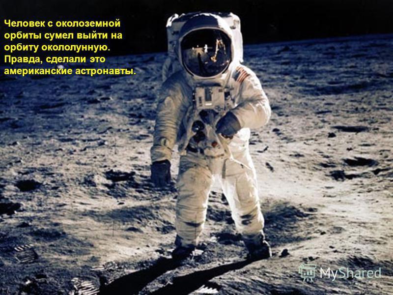 Человек с околоземной орбиты сумел выйти на орбиту окололунную. Правда, сделали это американские астронавты.