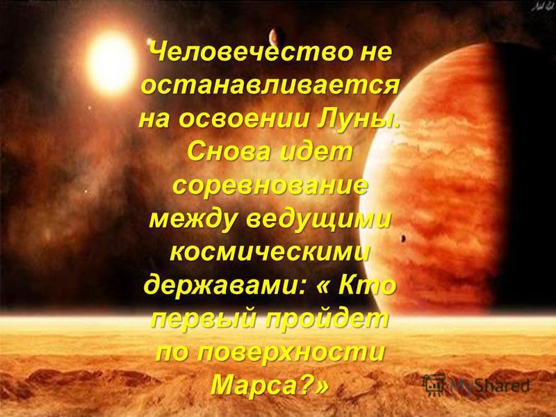 Человечество не останавливается на освоении Луны. Снова идет соревнование между ведущими космическими державами: « Кто первый пройдет по поверхности Марса?»