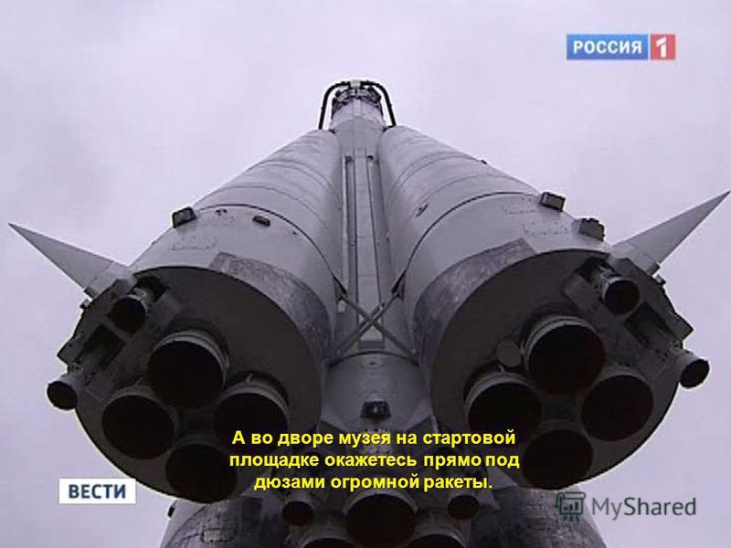 А во дворе музея на стартовой площадке окажетесь прямо под дюзами огромной ракеты.