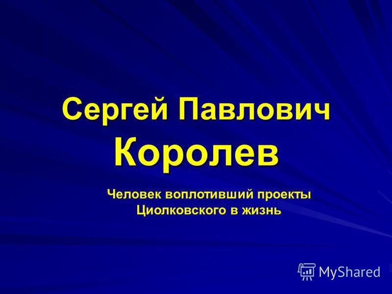 Сергей Павлович Королев Человек воплотивший проекты Циолковского в жизнь