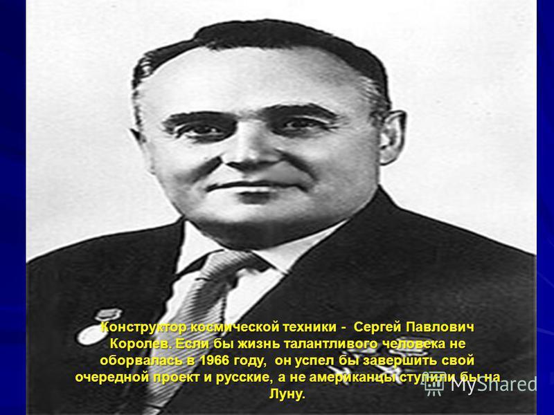 Конструктор космической техники - Сергей Павлович Королев. Если бы жизнь талантливого человека не оборвалась в 1966 году, он успел бы завершить свой очередной проект и русские, а не американцы ступили бы на Луну.