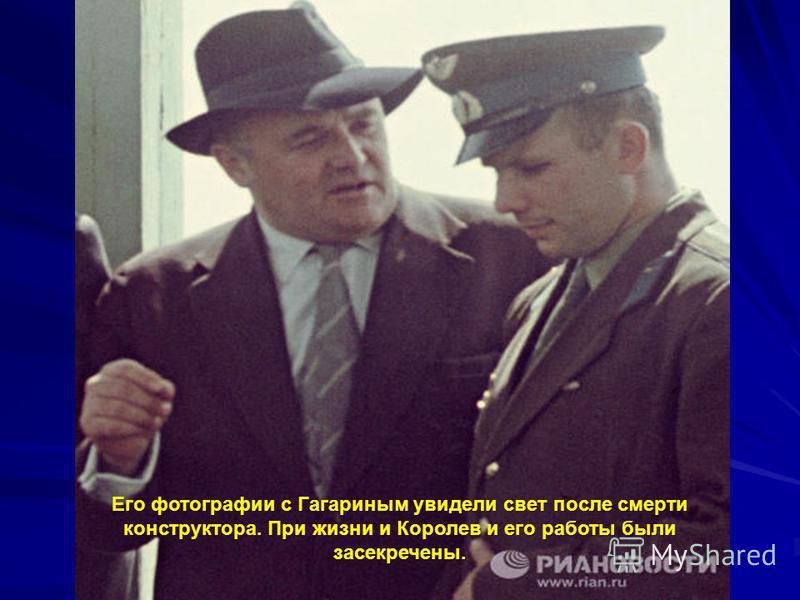 Его фотографии с Гагариным увидели свет после смерти конструктора. При жизни и Королев и его работы были засекречены.