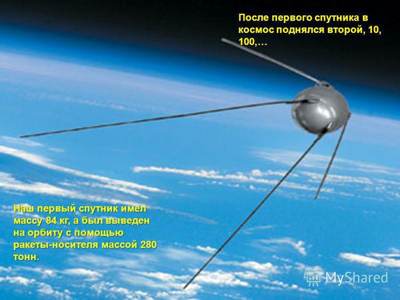 После первого спутника в космос поднялся второй, 10, 100,… Наш первый спутник имел массу 84 кг, а был выведен на орбиту с помощью ракеты-носителя массой 280 тонн.