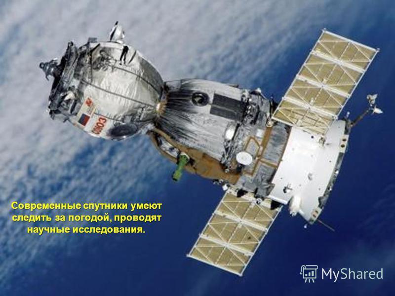 Современные спутники умеют следить за погодой, проводят научные исследования.