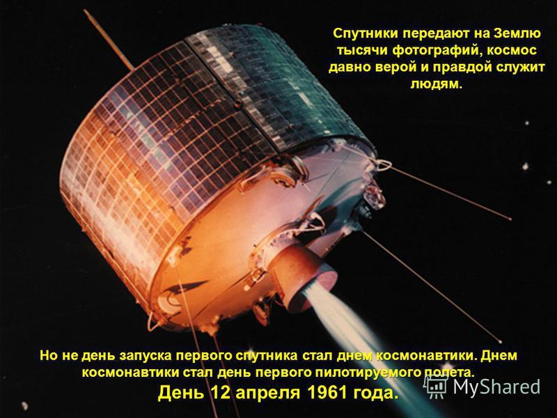 Спутники передают на Землю тысячи фотографий, космос давно верой и правдой служит людям. Но не день запуска первого спутника стал днем космонавтики. Днем космонавтики стал день первого пилотируемого полета. День 12 апреля 1961 года.