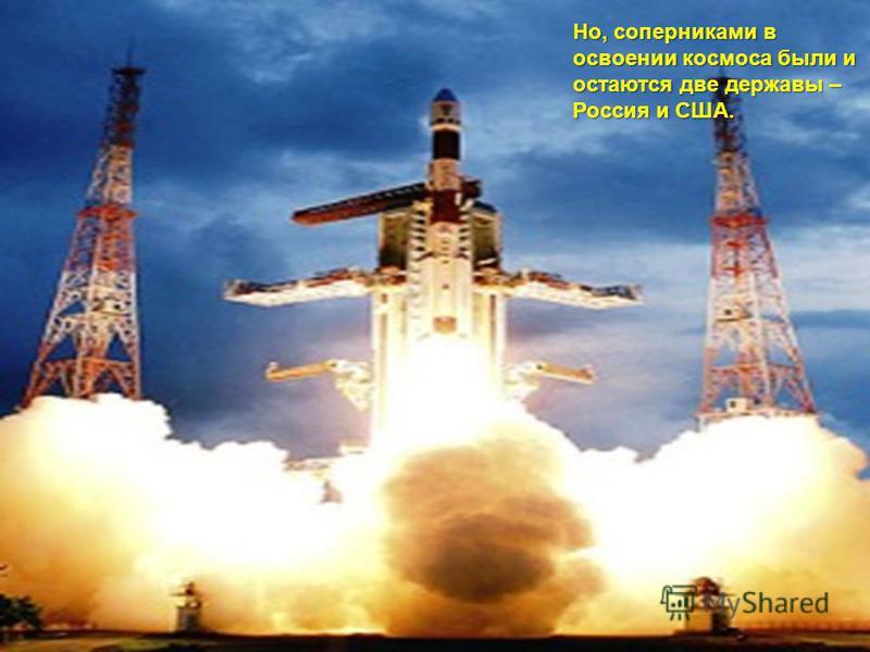 Но, соперниками в освоении космоса были и остаются две державы – Россия и США.