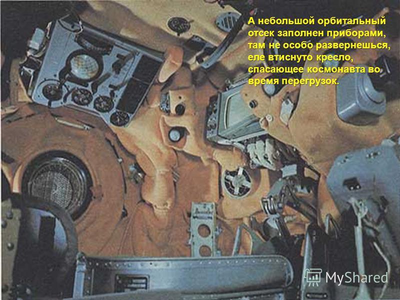 А небольшой орбитальный отсек заполнен приборами, там не особо развернешься, еле втиснуто кресло, спасающее космонавта во время перегрузок.