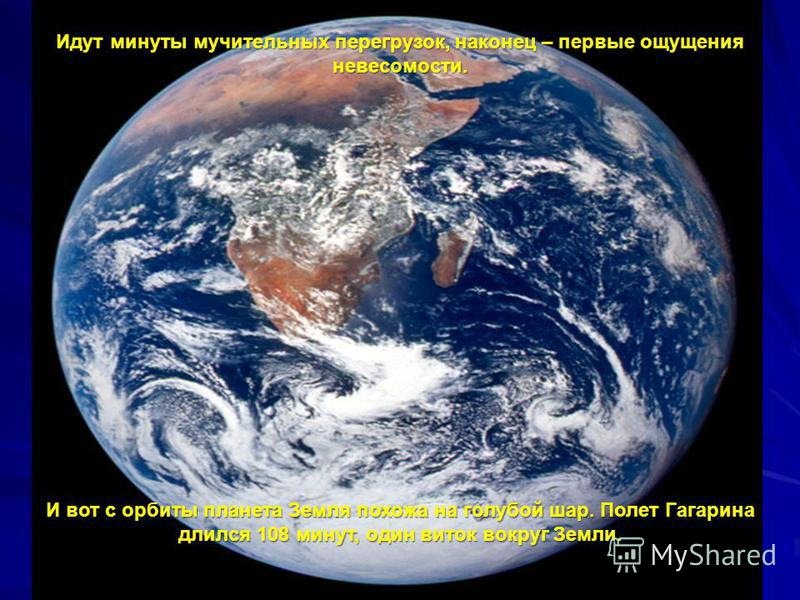 Идут минуты мучительных перегрузок, наконец – первые ощущения невесомости. И вот с орбиты планета Земля похожа на голубой шар. Полет Гагарина длился 108 минут, один виток вокруг Земли.