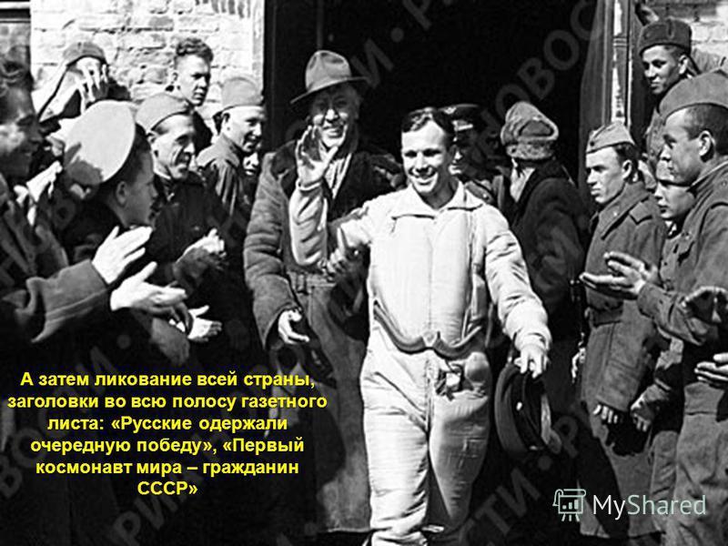 А затем ликование всей страны, заголовки во всю полосу газетного листа: «Русские одержали очередную победу», «Первый космонавт мира – гражданин СССР»
