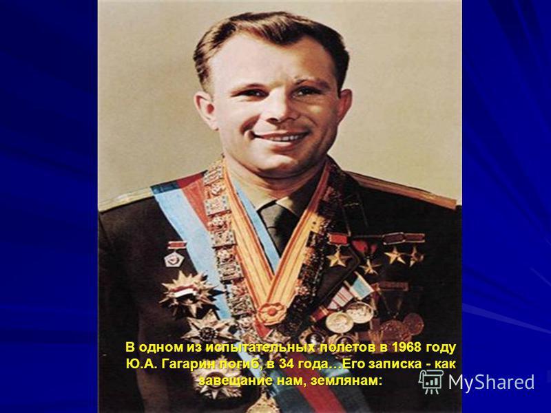 В одном из испытательных полетов в 1968 году Ю.А. Гагарин погиб, в 34 года…Его записка - как завещание нам, землянам: