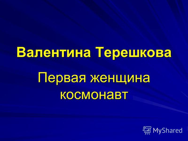Валентина Терешкова Первая женщина космонавт