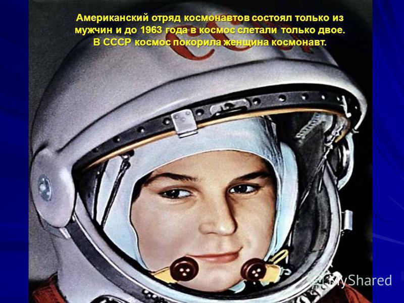 Американский отряд космонавтов состоял только из мужчин и до 1963 года в космос слетали только двое. В СССР космос покорила женщина космонавт.