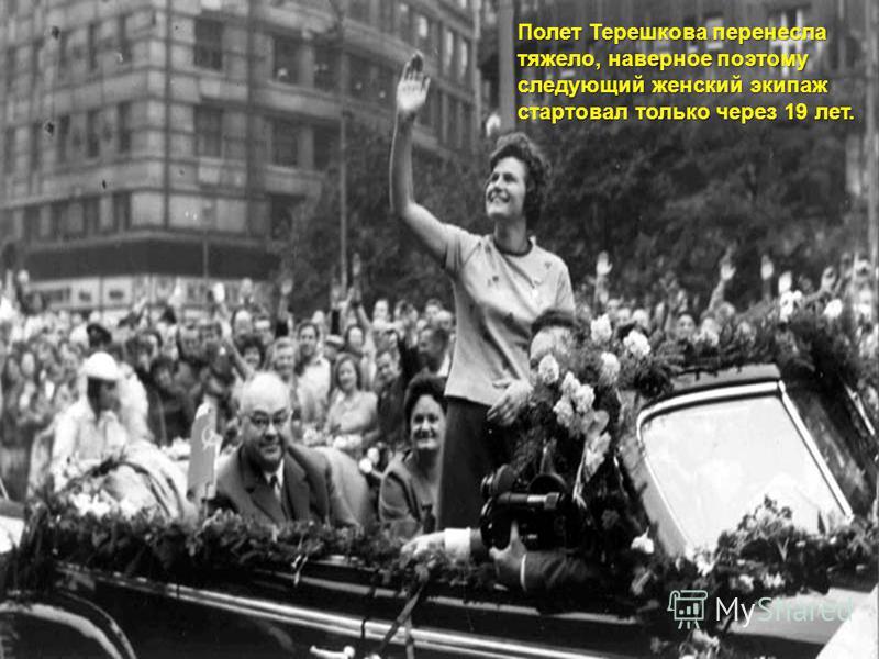 Полет Терешкова перенесла тяжело, наверное поэтому следующий женский экипаж стартовал только через 19 лет.