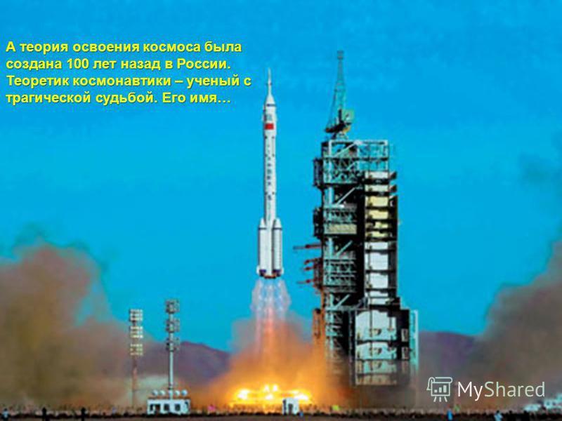 А теория освоения космоса была создана 100 лет назад в России. Теоретик космонавтики – ученый с трагической судьбой. Его имя…