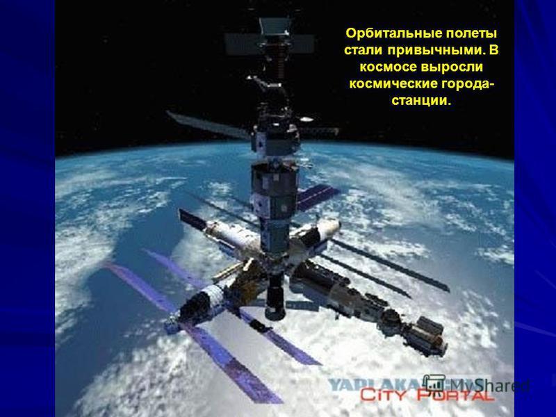 Орбитальные полеты стали привычными. В космосе выросли космические города- станции.