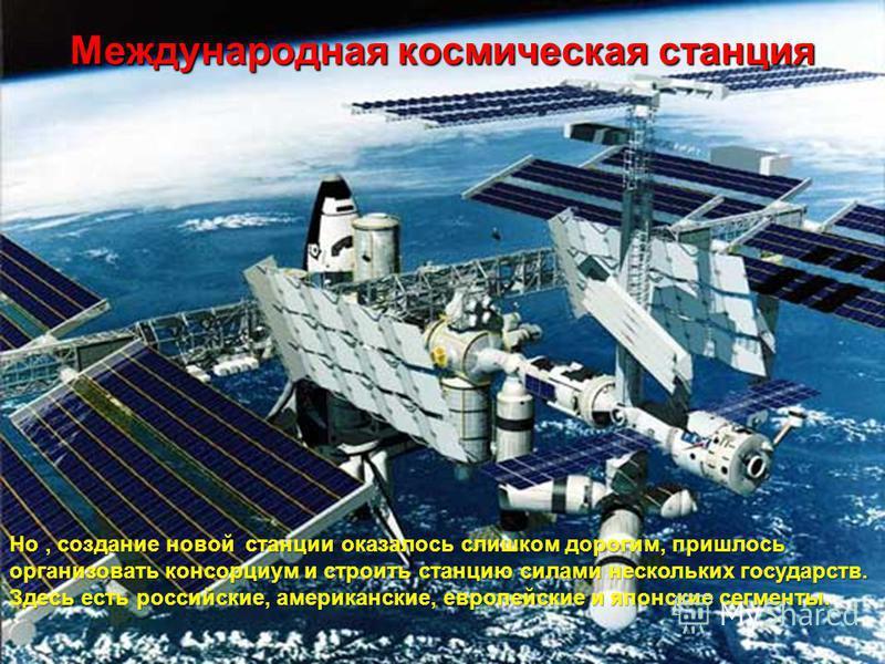 Международная космическая станция Но, создание новой станции оказалось слишком дорогим, пришлось организовать консорциум и строить станцию силами нескольких государств. Здесь есть российские, американские, европейские и японские сегменты.