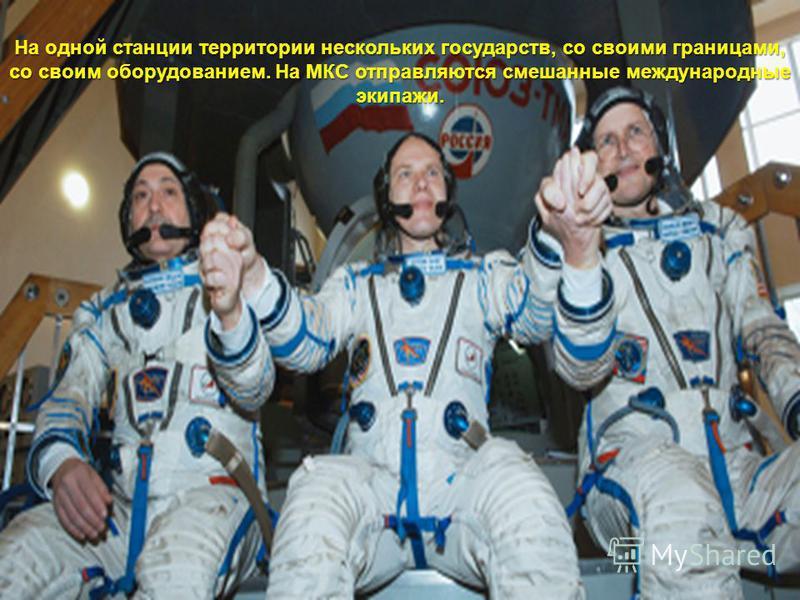 На одной станции территории нескольких государств, со своими границами, со своим оборудованием. На МКС отправляются смешанные международные экипажи.