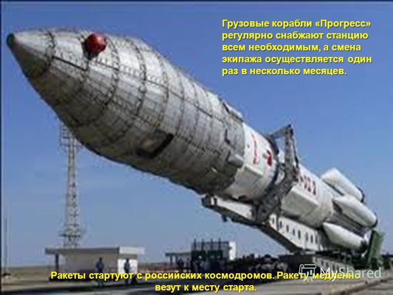 Грузовые корабли «Прогресс» регулярно снабжают станцию всем необходимым, а смена экипажа осуществляется один раз в несколько месяцев. Ракеты стартуют с российских космодромов. Ракету медленно везут к месту старта.