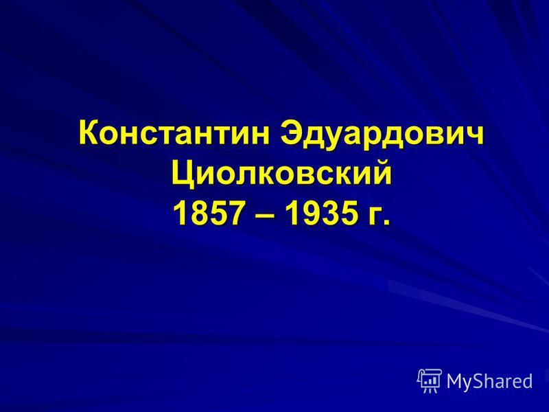 Константин Эдуардович Циолковский 1857 – 1935 г.