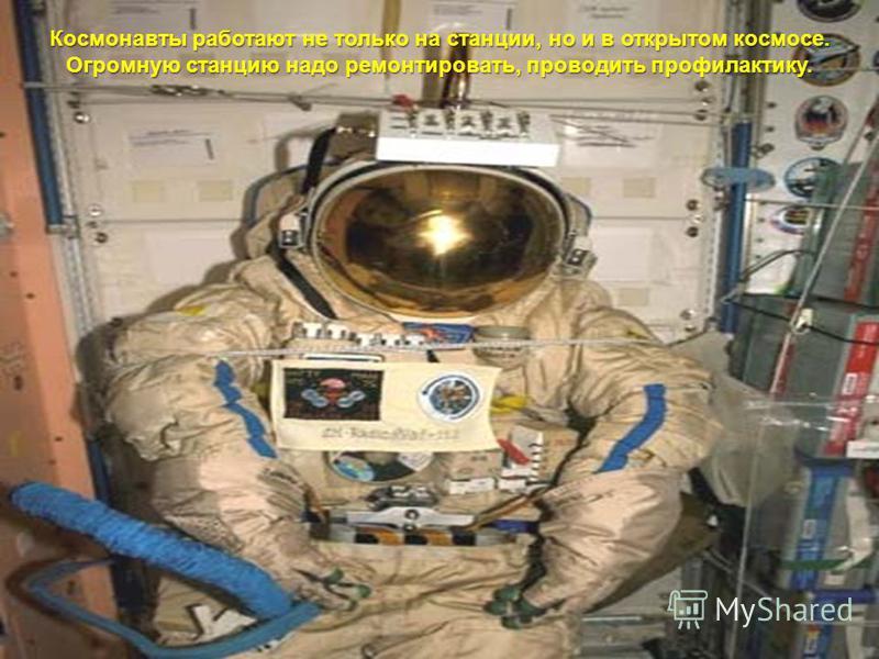 Космонавты работают не только на станции, но и в открытом космосе. Огромную станцию надо ремонтировать, проводить профилактику.