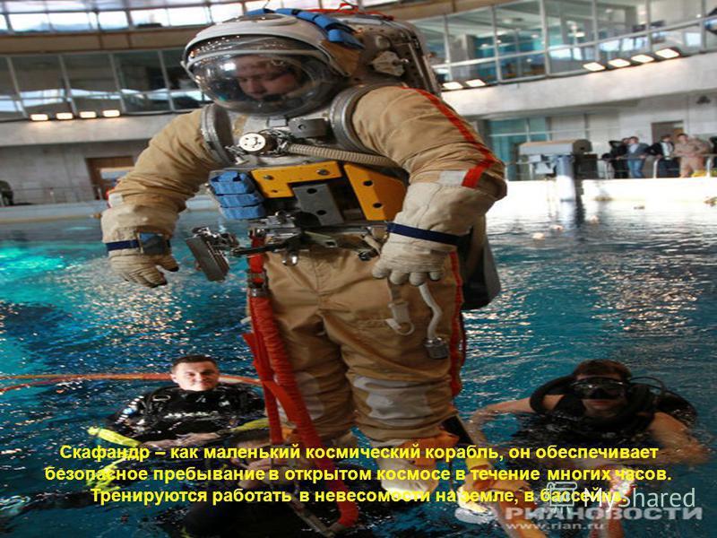 Скафандр – как маленький космический корабль, он обеспечивает безопасное пребывание в открытом космосе в течение многих часов. Тренируются работать в невесомости на земле, в бассейне.