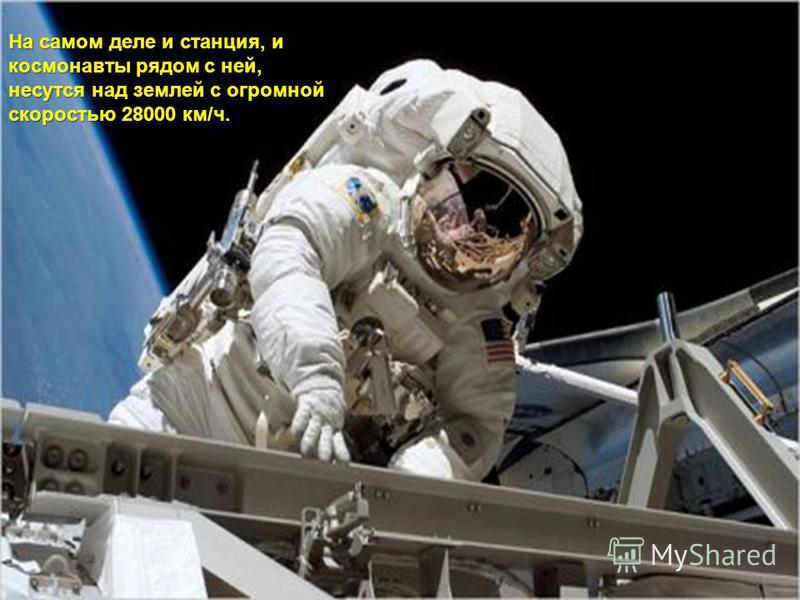 На самом деле и станция, и космонавты рядом с ней, несутся над землей с огромной скоростью 28000 км/ч.
