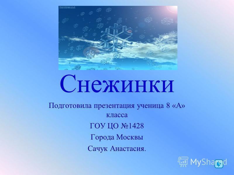 Снежинки Подготовила презентация ученица 8 «А» класса ГОУ ЦО 1428 Города Москвы Сачук Анастасия.