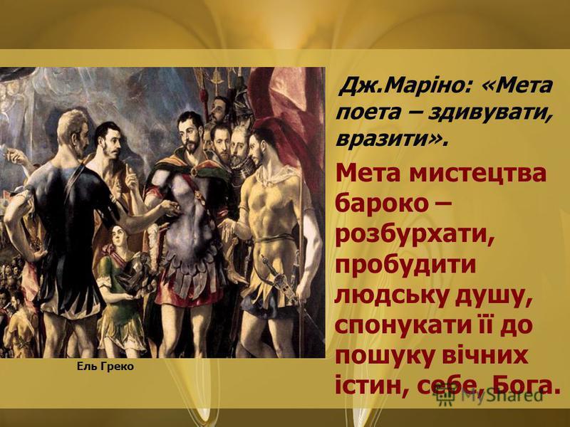 Дж.Маріно: «Мета поета – здивувати, вразити». Мета мистецтва бароко – розбурхати, пробудити людську душу, спонукати її до пошуку вічних істин, себе, Бога. Ель Греко
