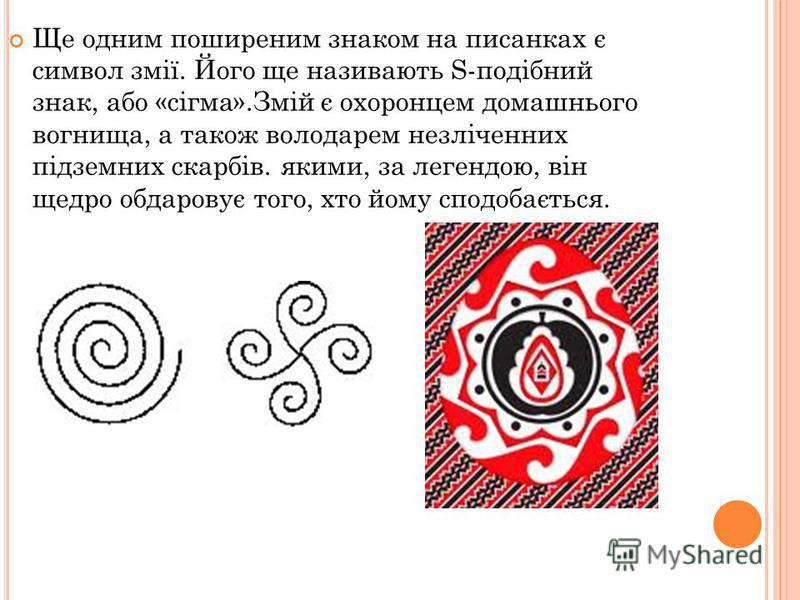 Ще одним поширеним знаком на писанках є символ змії. Його ще називають S-подібний знак, або «сігма».Змій є охоронцем домашнього вогнища, а також володарем незліченних підземних скарбів. якими, за легендою, він щедро обдаровує того, хто йому сподобаєт