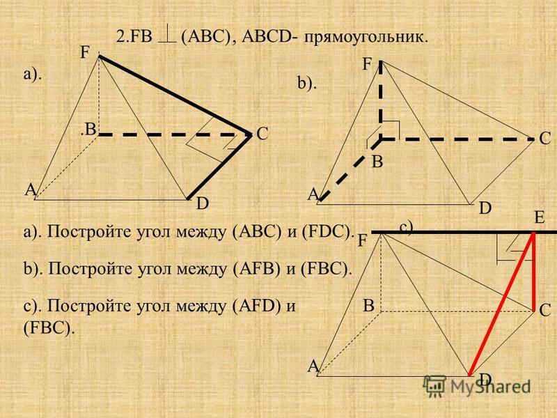 2.FB(АВС), АВСD- прямоугольник. А В С D А.В.В С D F А С D F F a). Постройте угол между (АВС) и (FDC). b). Постройте угол между (АFB) и (FBC). с). Постройте угол между (АFD) и (FBC). a). b). c). В E