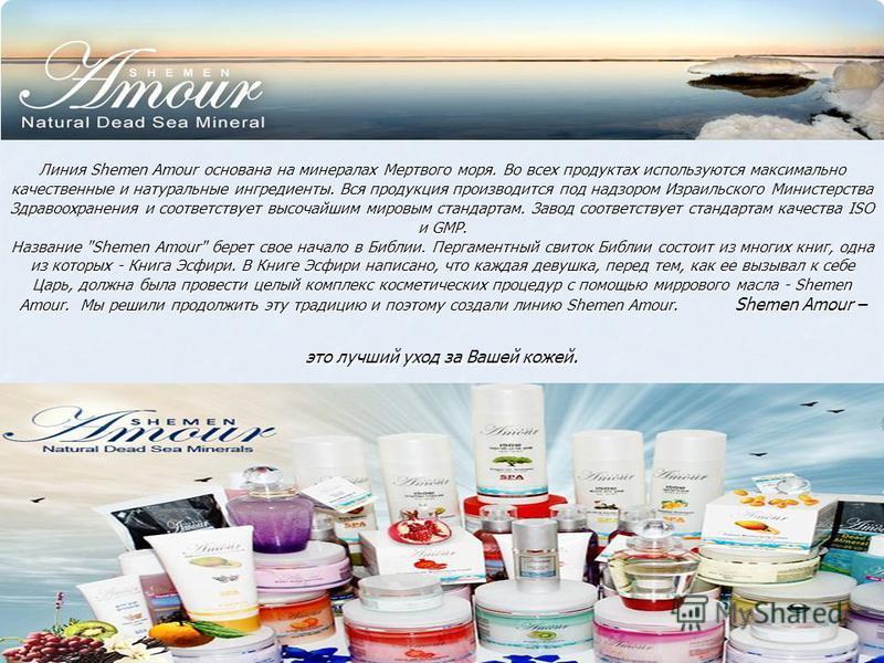 Линия Shemen Amour основана на минералах Мертвого моря. Во всех продуктах используются максимально качественные и натуральные ингредиенты. Вся продукция производится под надзором Израильского Министерства Здравоохранения и соответствует высочайшим ми