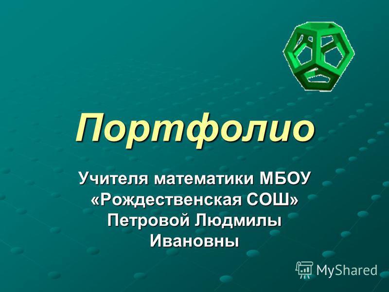 Портфолио Учителя математики МБОУ «Рождественская СОШ» Петровой Людмилы Ивановны