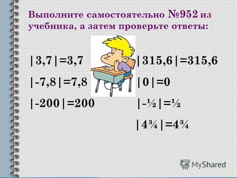 Выполните самостоятельно 952 из учебника, а затем проверьте ответы: |3,7|=3,7 |315,6|=315,6 |-7,8|=7,8 |0|=0 |-200|=200 |-½|=½ |4¾|=4¾