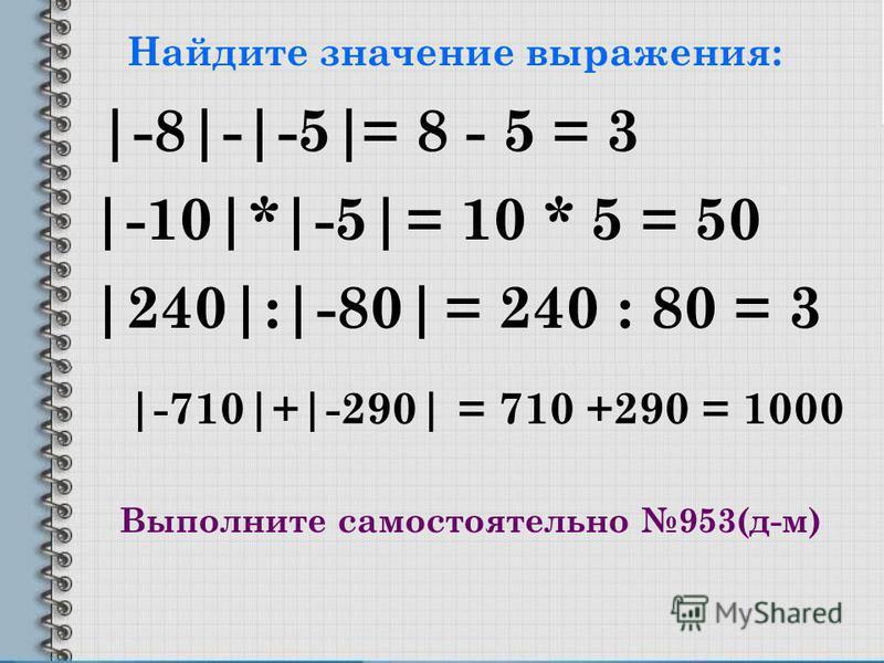 Найдите значение выражения: |-8|-|-5| |-10|*|-5| |240|:|-80| |-710|+|-290| = 8 - 5 = 3 = 10 * 5 = 50 = 240 : 80 = 3 = 710 +290 = 1000 Выполните самостоятельно 953(д-м)