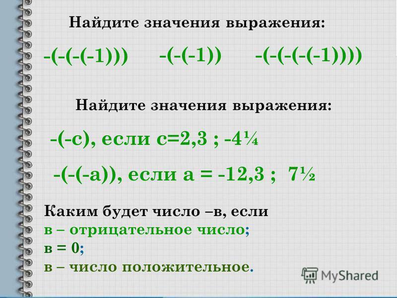 Найдите значения выражения: -(-(-(-1))) -(-(-(-(-1))))-(-(-1)) Найдите значения выражения: -(-с), если с=2,3 ; -4¼ -(-(-а)), если а = -12,3 ; 7½ Каким будет число –в, если в – отрицательное число; в = 0; в – число положительное.