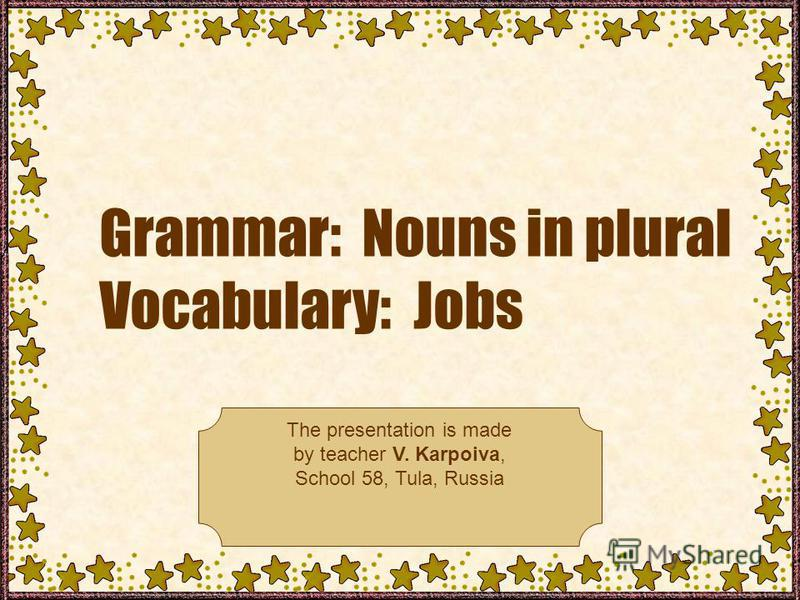Grammar: Nouns in plural Vocabulary: Jobs The presentation is made by teacher V. Karpoiva, School 58, Tula, Russia